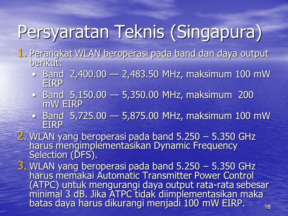 16 Persyaratan Teknis (Singapura) 1. Perangkat WLAN beroperasi pada band dan daya output berikut: Band 2,400.00 — 2,483.50 MHz, maksimum 100 mW EIRPBa