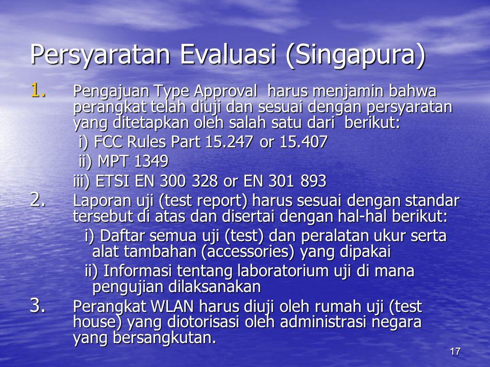 17 Persyaratan Evaluasi (Singapura) 1. Pengajuan Type Approval harus menjamin bahwa perangkat telah diuji dan sesuai dengan persyaratan yang ditetapka