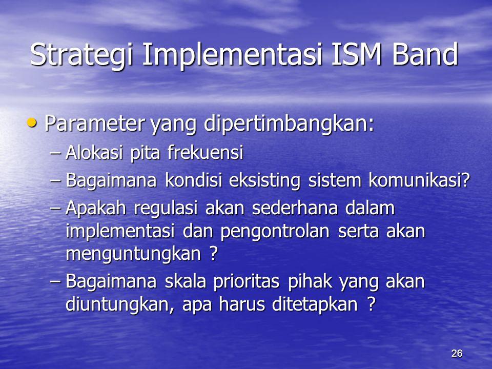 26 Strategi Implementasi ISM Band Parameter yang dipertimbangkan: Parameter yang dipertimbangkan: –Alokasi pita frekuensi –Bagaimana kondisi eksisting