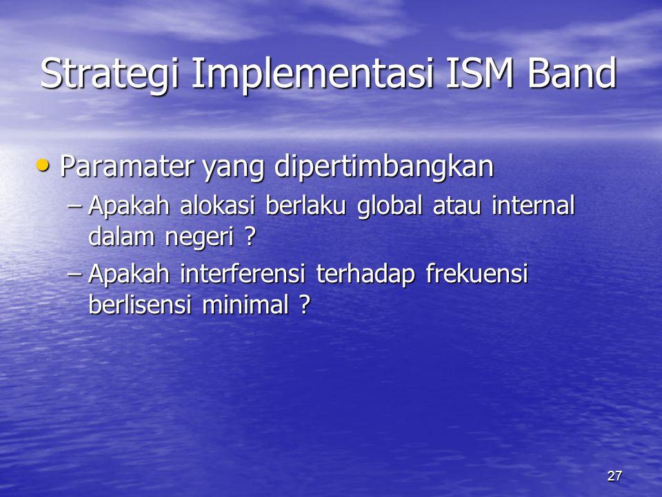27 Strategi Implementasi ISM Band Paramater yang dipertimbangkan Paramater yang dipertimbangkan –Apakah alokasi berlaku global atau internal dalam negeri .