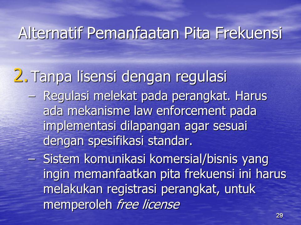 29 Alternatif Pemanfaatan Pita Frekuensi 2. Tanpa lisensi dengan regulasi –Regulasi melekat pada perangkat. Harus ada mekanisme law enforcement pada i