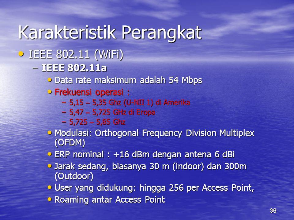 36 Karakteristik Perangkat IEEE 802.11 (WiFi) IEEE 802.11 (WiFi) –IEEE 802.11a Data rate maksimum adalah 54 Mbps Data rate maksimum adalah 54 Mbps Frekuensi operasi : Frekuensi operasi : –5,15 – 5,35 Ghz (U-NII 1) di Amerika –5,47 – 5,725 GHz di Eropa –5,725 – 5,85 Ghz Modulasi: Orthogonal Frequency Division Multiplex (OFDM) Modulasi: Orthogonal Frequency Division Multiplex (OFDM) ERP nominal : +16 dBm dengan antena 6 dBi ERP nominal : +16 dBm dengan antena 6 dBi Jarak sedang, biasanya 30 m (indoor) dan 300m (Outdoor) Jarak sedang, biasanya 30 m (indoor) dan 300m (Outdoor) User yang didukung: hingga 256 per Access Point, User yang didukung: hingga 256 per Access Point, Roaming antar Access Point Roaming antar Access Point
