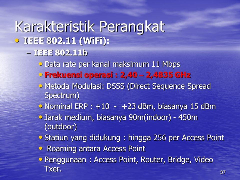 37 Karakteristik Perangkat IEEE 802.11 (WiFi): IEEE 802.11 (WiFi): –IEEE 802.11b Data rate per kanal maksimum 11 Mbps Data rate per kanal maksimum 11 Mbps Frekuensi operasi : 2,40 – 2,4835 GHz Frekuensi operasi : 2,40 – 2,4835 GHz Metoda Modulasi: DSSS (Direct Sequence Spread Spectrum) Metoda Modulasi: DSSS (Direct Sequence Spread Spectrum) Nominal ERP : +10 - +23 dBm, biasanya 15 dBm Nominal ERP : +10 - +23 dBm, biasanya 15 dBm Jarak medium, biasanya 90m(indoor) - 450m (outdoor) Jarak medium, biasanya 90m(indoor) - 450m (outdoor) Statiun yang didukung : hingga 256 per Access Point Statiun yang didukung : hingga 256 per Access Point Roaming antara Access Point Roaming antara Access Point Penggunaan : Access Point, Router, Bridge, Video Txer.