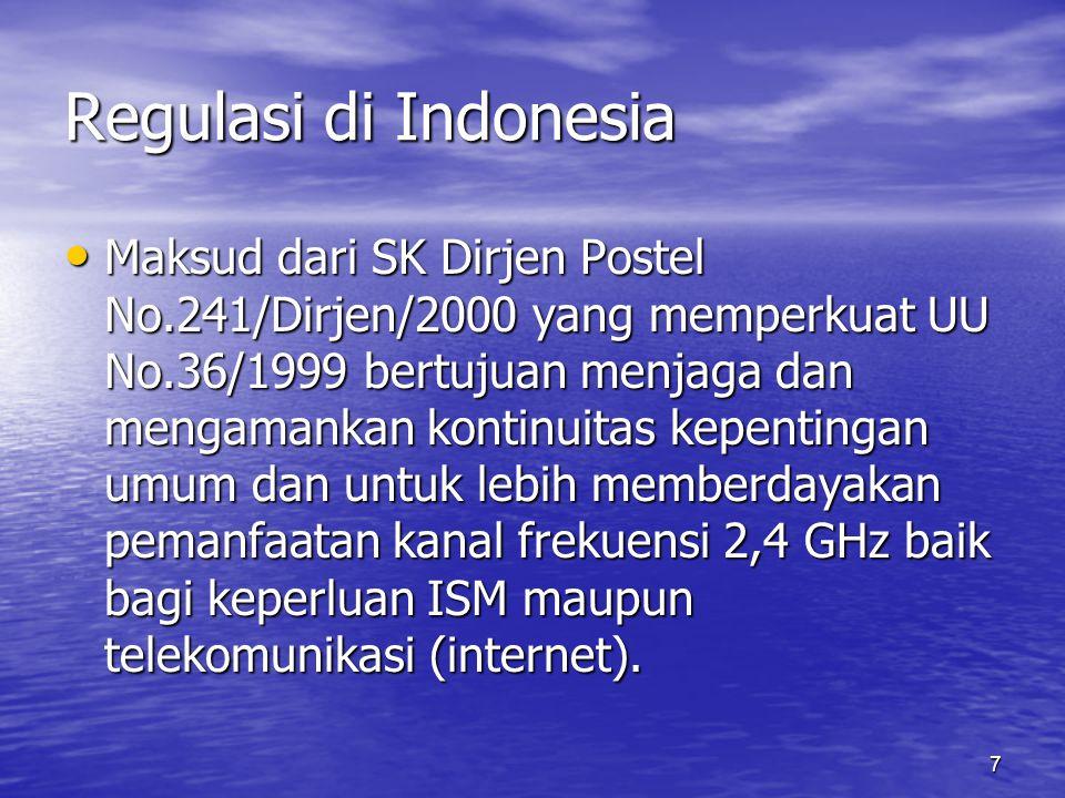 7 Regulasi di Indonesia Maksud dari SK Dirjen Postel No.241/Dirjen/2000 yang memperkuat UU No.36/1999 bertujuan menjaga dan mengamankan kontinuitas kepentingan umum dan untuk lebih memberdayakan pemanfaatan kanal frekuensi 2,4 GHz baik bagi keperluan ISM maupun telekomunikasi (internet).