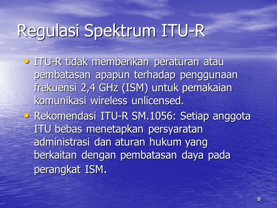 9 Regulasi Spektrum ITU-R ITU-R tidak memberikan peraturan atau pembatasan apapun terhadap penggunaan frekuensi 2,4 GHz (ISM) untuk pemakaian komunika