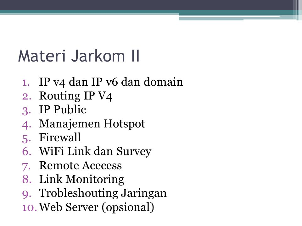 Materi Jarkom II 1.IP v4 dan IP v6 dan domain 2.Routing IP V4 3.IP Public 4.Manajemen Hotspot 5.Firewall 6.WiFi Link dan Survey 7.Remote Acecess 8.Link Monitoring 9.Trobleshouting Jaringan 10.Web Server (opsional)