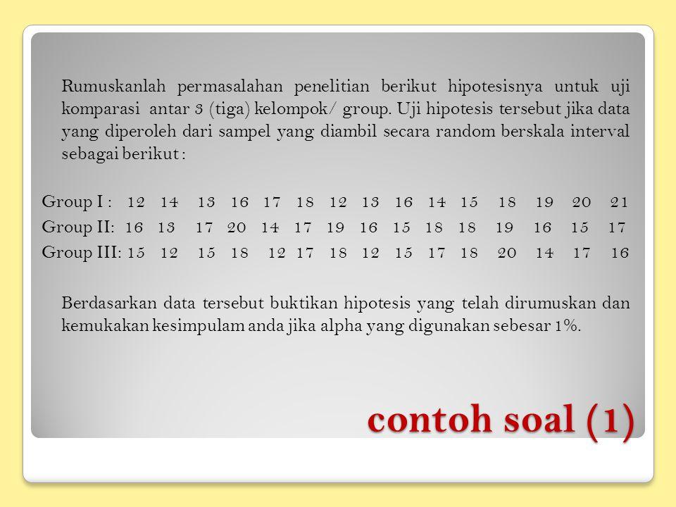contoh soal (1) Rumuskanlah permasalahan penelitian berikut hipotesisnya untuk uji komparasi antar 3 (tiga) kelompok/ group. Uji hipotesis tersebut ji