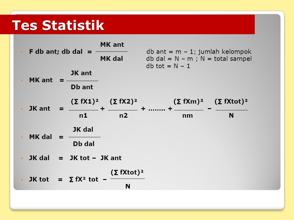 Tes Statistik Tes Statistik MK ant F db ant; db dal = db ant = m – 1; jumlah kelompok MK dal db dal = N – m ; N = total sampel db tot = N – 1 JK ant MK ant = Db ant (∑ fX1)² (∑ fX2)² (∑ fXm)² (∑ fXtot)² JK ant = + + ……..