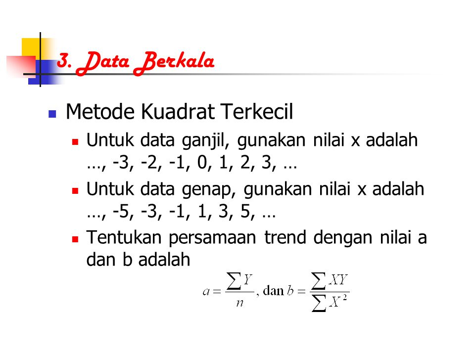 3. Data Berkala Metode Kuadrat Terkecil Untuk data ganjil, gunakan nilai x adalah …, -3, -2, -1, 0, 1, 2, 3, … Untuk data genap, gunakan nilai x adala