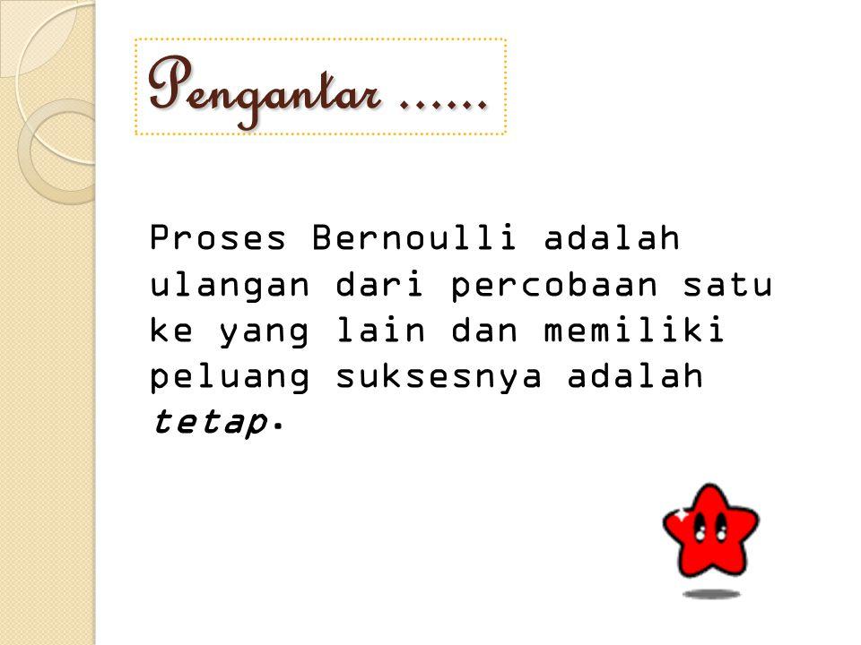 Syarat Proses Bernoulli Percobaan terdiri atas n usaha yang berulang Hasil yang dapat dikelompokkan menjadi sukses/gagal Peluang sukses dinyatakan dengan p, tidak berubah dari usaha satu ke yang lain Tiap usaha bebas dengan usaha lainnya