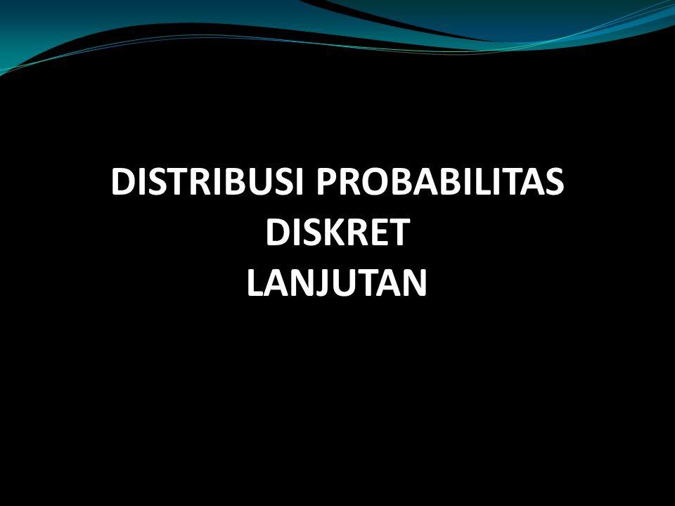 DISTRIBUSI PROBABILITAS DISKRET LANJUTAN