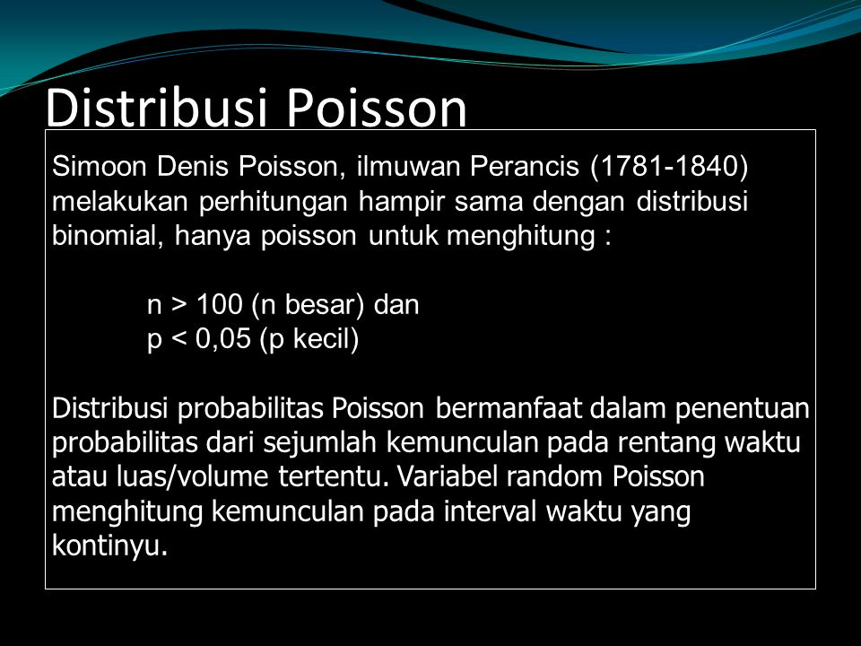 Simoon Denis Poisson, ilmuwan Perancis (1781-1840) melakukan perhitungan hampir sama dengan distribusi binomial, hanya poisson untuk menghitung : n > 100 (n besar) dan p < 0,05 (p kecil) Distribusi probabilitas Poisson bermanfaat dalam penentuan probabilitas dari sejumlah kemunculan pada rentang waktu atau luas/volume tertentu.