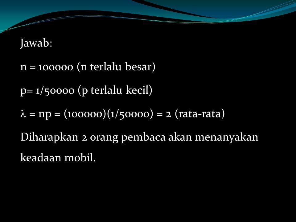 Jawab: n = 100000 (n terlalu besar) p= 1/50000 (p terlalu kecil) = np = (100000)(1/50000) = 2 (rata-rata) Diharapkan 2 orang pembaca akan menanyakan keadaan mobil.