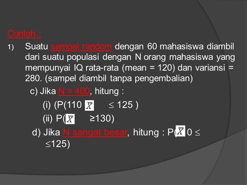 Contoh : 1) Suatu sampel random dengan 60 mahasiswa diambil dari suatu populasi dengan N orang mahasiswa yang mempunyai IQ rata-rata (mean = 120) dan variansi = 280.