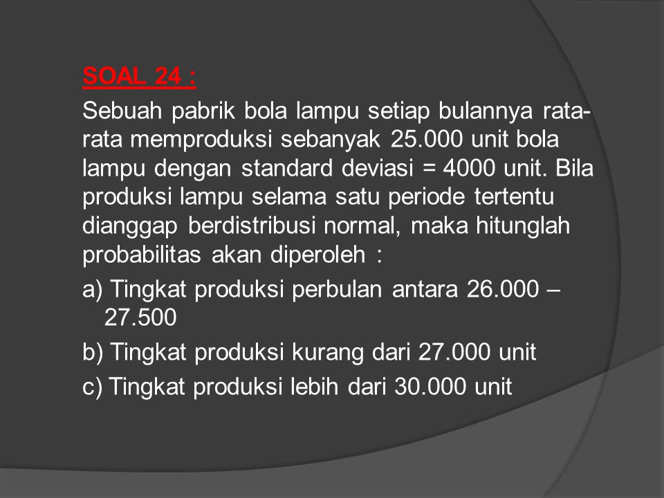 SOAL 24 : Sebuah pabrik bola lampu setiap bulannya rata- rata memproduksi sebanyak 25.000 unit bola lampu dengan standard deviasi = 4000 unit.