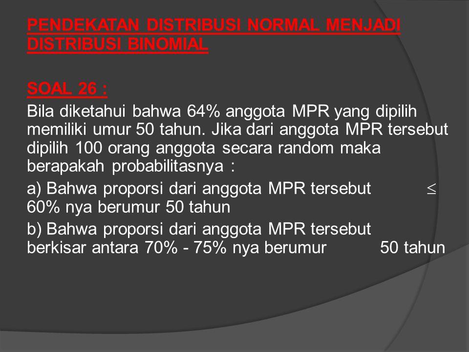 PENDEKATAN DISTRIBUSI NORMAL MENJADI DISTRIBUSI BINOMIAL SOAL 26 : Bila diketahui bahwa 64% anggota MPR yang dipilih memiliki umur 50 tahun.