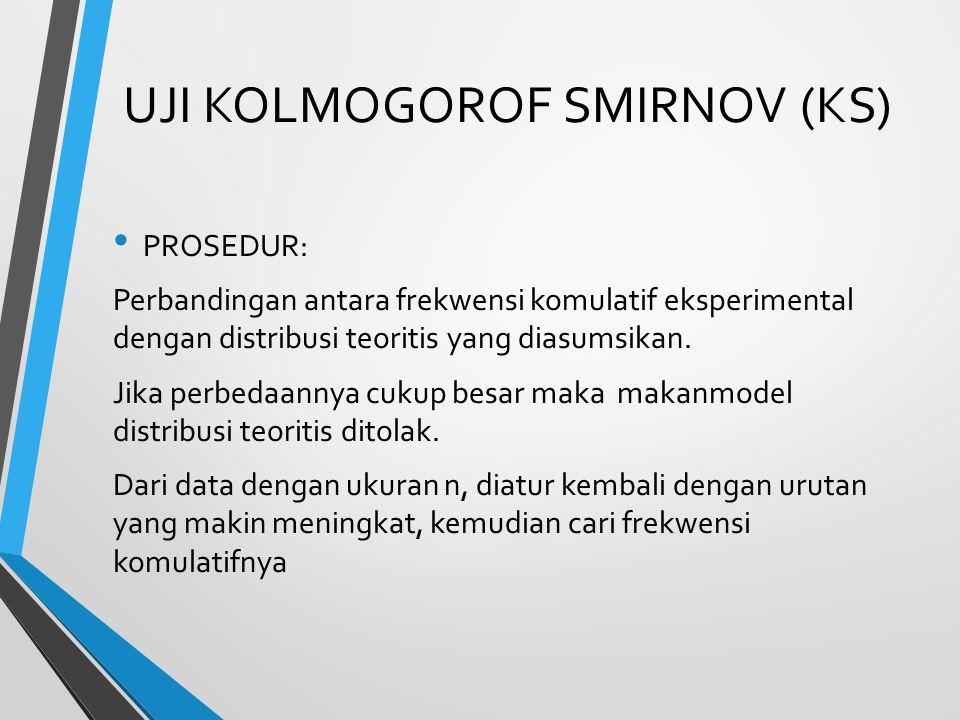 UJI KOLMOGOROF SMIRNOV (KS) PROSEDUR: Perbandingan antara frekwensi komulatif eksperimental dengan distribusi teoritis yang diasumsikan. Jika perbedaa