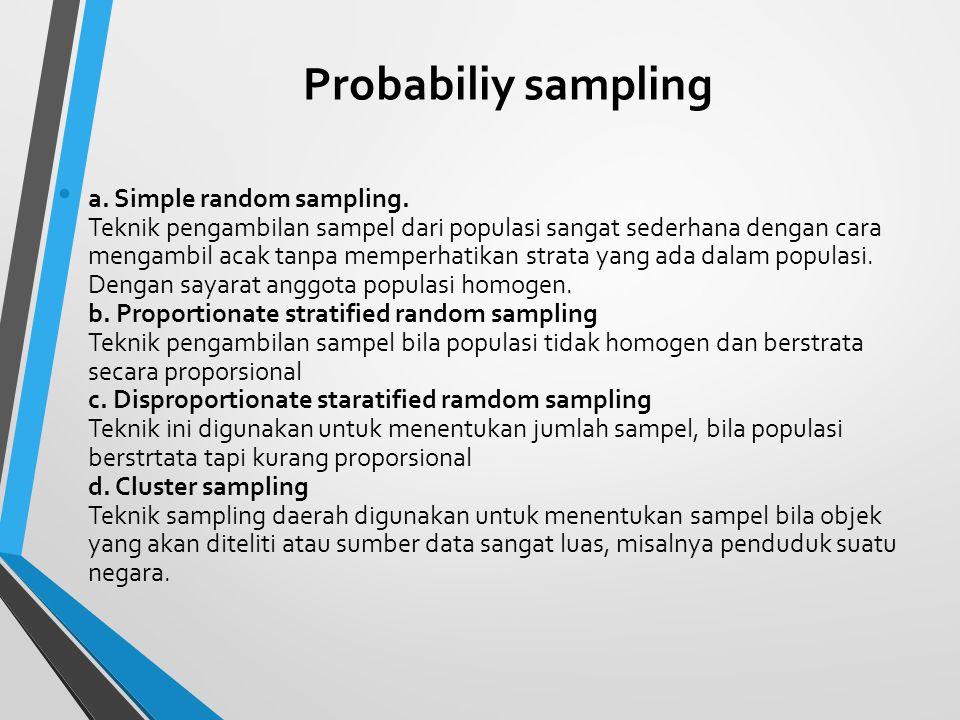 Probabiliy sampling a. Simple random sampling. Teknik pengambilan sampel dari populasi sangat sederhana dengan cara mengambil acak tanpa memperhatikan