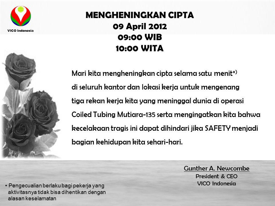 VICO Indonesia MENGHENINGKAN CIPTA 09 April 2012 09:00 WIB 10:00 WITA Mari kita mengheningkan cipta selama satu menit* ) di seluruh kantor dan lokasi kerja untuk mengenang tiga rekan kerja kita yang meninggal dunia di operasi Coiled Tubing Mutiara-135 serta mengingatkan kita bahwa kecelakaan tragis ini dapat dihindari jika SAFETY menjadi bagian kehidupan kita sehari-hari.