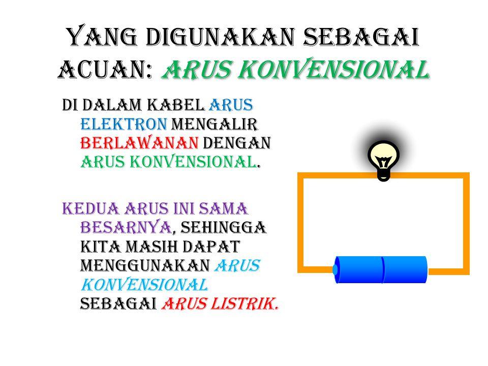 arus konvensional Yang digunakan sebagai acuan: arus konvensional Di dalam kabel arus elektron mengalir berlawanan dengan arus konvensional. Kedua aru