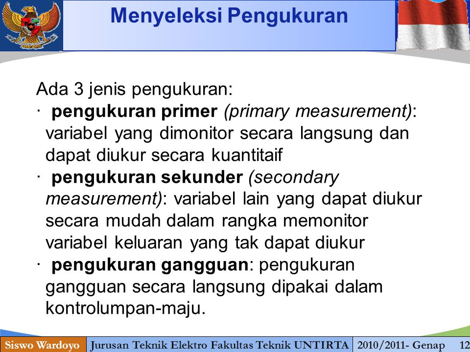 www.themegallery.com Siswo WardoyoJurusan Teknik Elektro Fakultas Teknik UNTIRTA2010/2011- Genap 12 Menyeleksi Pengukuran Ada 3 jenis pengukuran: · pengukuran primer (primary measurement): variabel yang dimonitor secara langsung dan dapat diukur secara kuantitaif · pengukuran sekunder (secondary measurement): variabel lain yang dapat diukur secara mudah dalam rangka memonitor variabel keluaran yang tak dapat diukur · pengukuran gangguan: pengukuran gangguan secara langsung dipakai dalam kontrolumpan-maju.