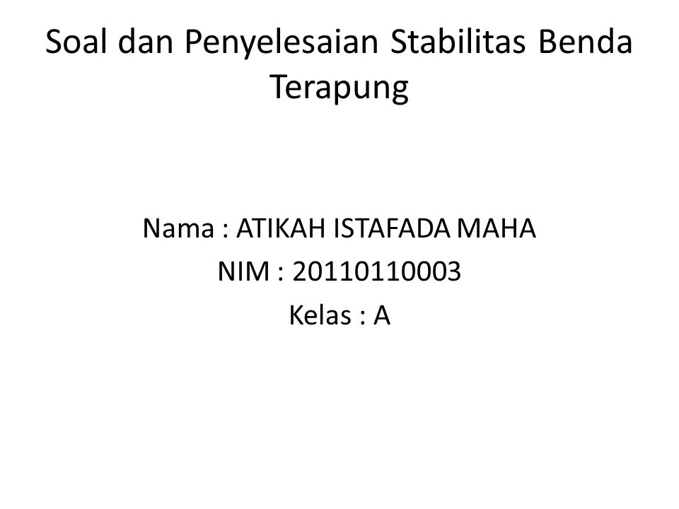 Soal dan Penyelesaian Stabilitas Benda Terapung Nama : ATIKAH ISTAFADA MAHA NIM : 20110110003 Kelas : A