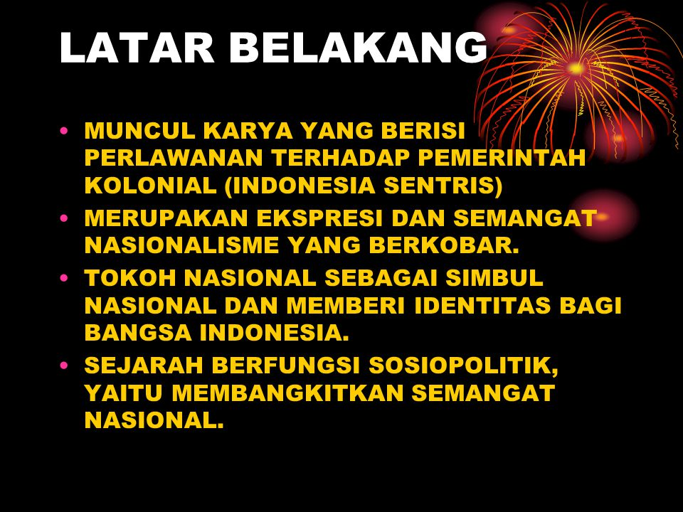 LATAR BELAKANG MUNCUL KARYA YANG BERISI PERLAWANAN TERHADAP PEMERINTAH KOLONIAL (INDONESIA SENTRIS) MERUPAKAN EKSPRESI DAN SEMANGAT NASIONALISME YANG BERKOBAR.