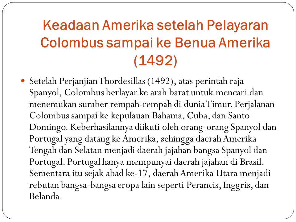 Keadaan Amerika setelah Pelayaran Colombus sampai ke Benua Amerika (1492) Setelah Perjanjian Thordesillas (1492), atas perintah raja Spanyol, Colombus berlayar ke arah barat untuk mencari dan menemukan sumber rempah-rempah di dunia Timur.