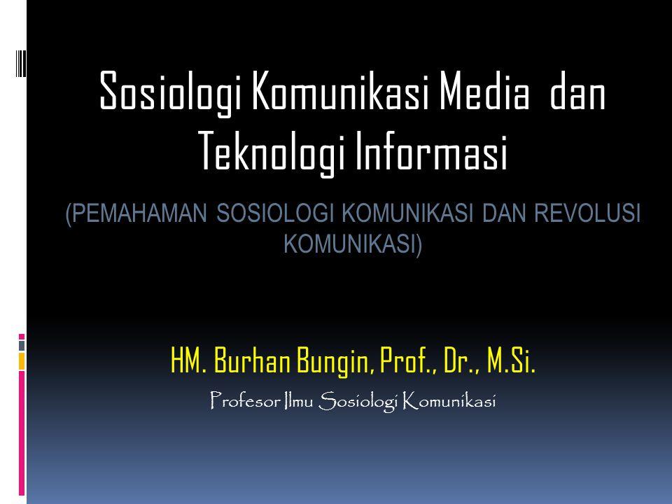 Sosiologi Komunikasi Media dan Teknologi Informasi (PEMAHAMAN SOSIOLOGI KOMUNIKASI DAN REVOLUSI KOMUNIKASI) HM. Burhan Bungin, Prof., Dr., M.Si. Profe