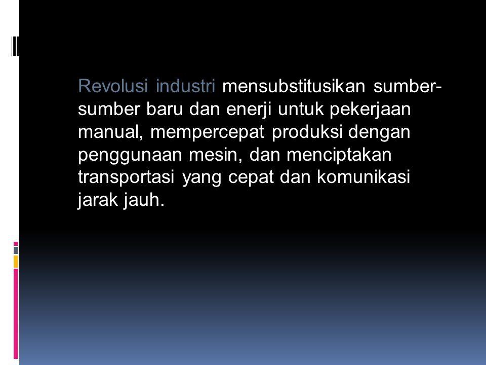 Revolusi industri mensubstitusikan sumber- sumber baru dan enerji untuk pekerjaan manual, mempercepat produksi dengan penggunaan mesin, dan menciptaka