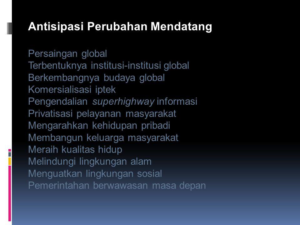 Antisipasi Perubahan Mendatang Persaingan global Terbentuknya institusi-institusi global Berkembangnya budaya global Komersialisasi iptek Pengendalian