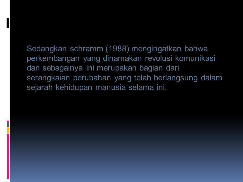 Sedangkan schramm (1988) mengingatkan bahwa perkembangan yang dinamakan revolusi komunikasi dan sebagainya ini merupakan bagian dari serangkaian perub