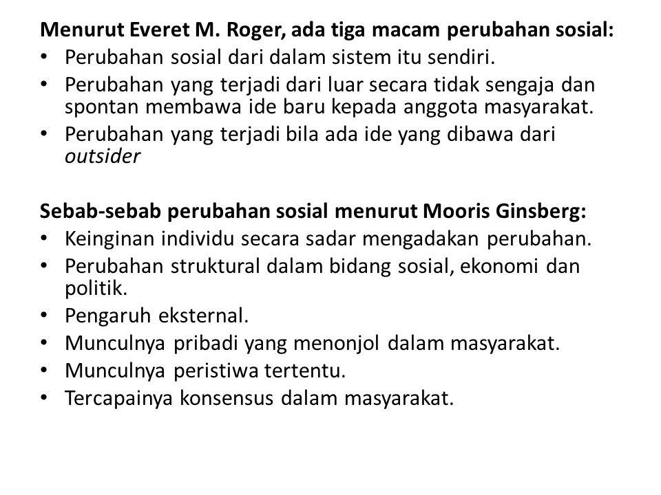 Menurut Everet M. Roger, ada tiga macam perubahan sosial: Perubahan sosial dari dalam sistem itu sendiri. Perubahan yang terjadi dari luar secara tida
