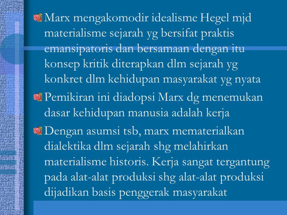 Marx mengakomodir idealisme Hegel mjd materialisme sejarah yg bersifat praktis emansipatoris dan bersamaan dengan itu konsep kritik diterapkan dlm sej