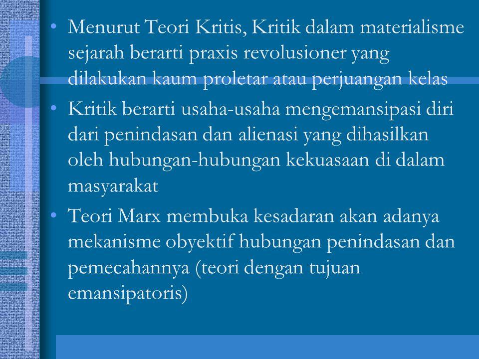 Menurut Teori Kritis, Kritik dalam materialisme sejarah berarti praxis revolusioner yang dilakukan kaum proletar atau perjuangan kelas Kritik berarti