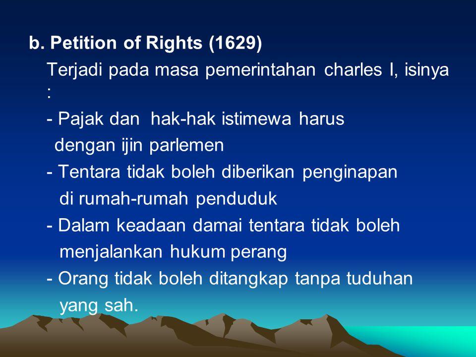 b. Petition of Rights (1629) Terjadi pada masa pemerintahan charles I, isinya : - Pajak dan hak-hak istimewa harus dengan ijin parlemen - Tentara tida