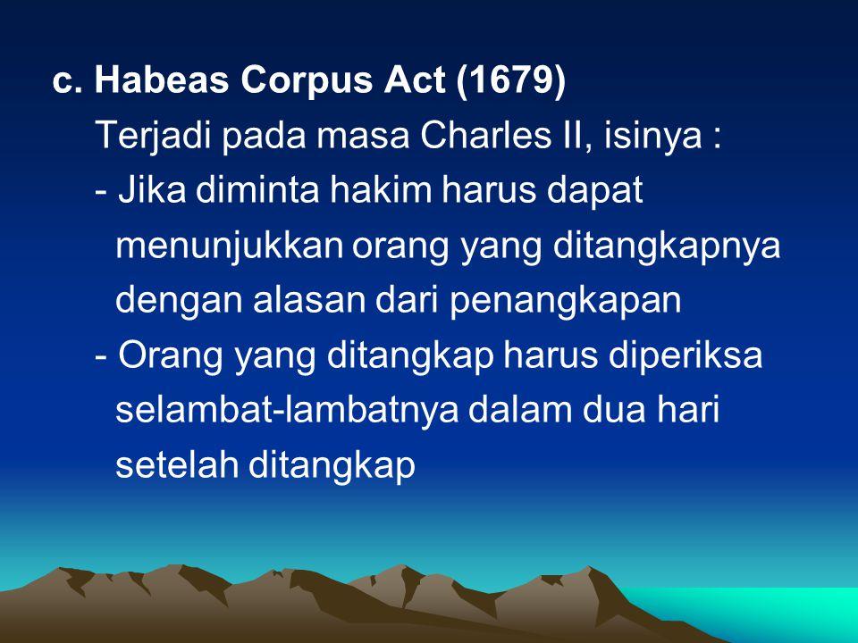 c. Habeas Corpus Act (1679) Terjadi pada masa Charles II, isinya : - Jika diminta hakim harus dapat menunjukkan orang yang ditangkapnya dengan alasan
