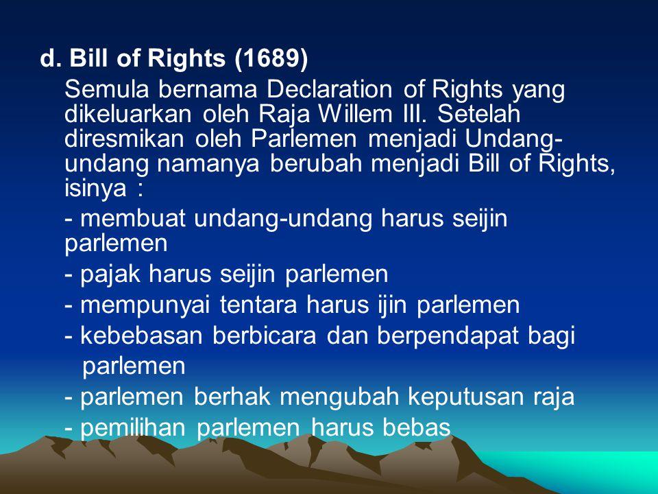 d. Bill of Rights (1689) Semula bernama Declaration of Rights yang dikeluarkan oleh Raja Willem III. Setelah diresmikan oleh Parlemen menjadi Undang-