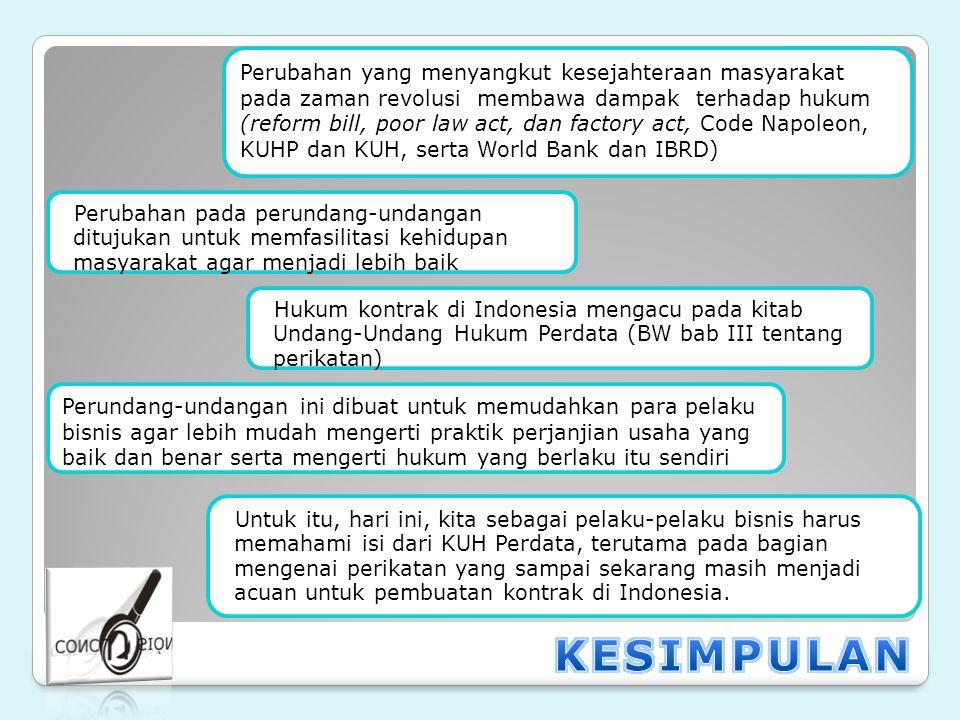 . Perubahan yang menyangkut kesejahteraan masyarakat pada zaman revolusi membawa dampak terhadap hukum (reform bill, poor law act, dan factory act, Code Napoleon, KUHP dan KUH, serta World Bank dan IBRD) Perubahan pada perundang-undangan ditujukan untuk memfasilitasi kehidupan masyarakat agar menjadi lebih baik Hukum kontrak di Indonesia mengacu pada kitab Undang-Undang Hukum Perdata (BW bab III tentang perikatan) Perundang-undangan ini dibuat untuk memudahkan para pelaku bisnis agar lebih mudah mengerti praktik perjanjian usaha yang baik dan benar serta mengerti hukum yang berlaku itu sendiri Untuk itu, hari ini, kita sebagai pelaku-pelaku bisnis harus memahami isi dari KUH Perdata, terutama pada bagian mengenai perikatan yang sampai sekarang masih menjadi acuan untuk pembuatan kontrak di Indonesia.