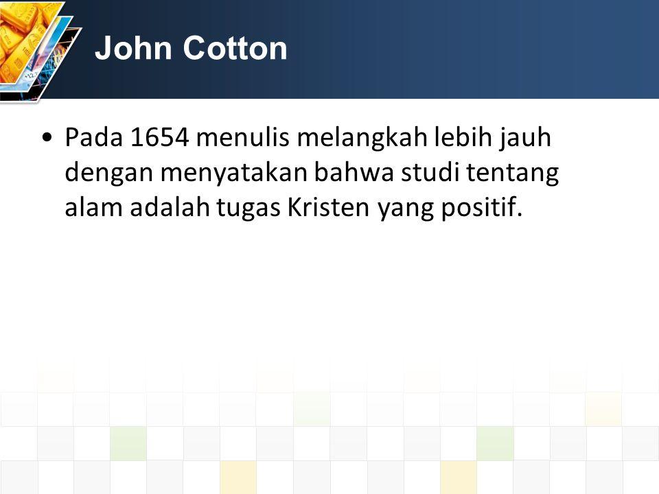 John Cotton Pada 1654 menulis melangkah lebih jauh dengan menyatakan bahwa studi tentang alam adalah tugas Kristen yang positif.