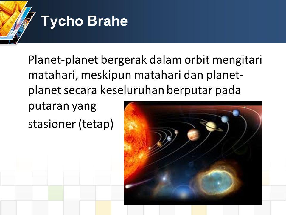 Tycho Brahe Planet-planet bergerak dalam orbit mengitari matahari, meskipun matahari dan planet- planet secara keseluruhan berputar pada putaran yang stasioner (tetap)