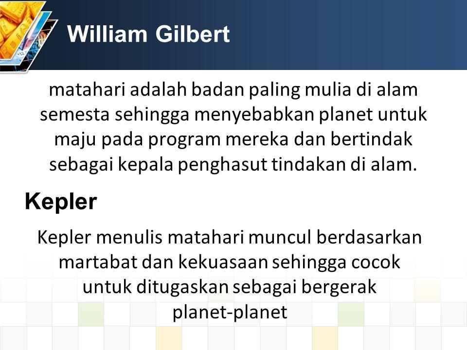 William Gilbert matahari adalah badan paling mulia di alam semesta sehingga menyebabkan planet untuk maju pada program mereka dan bertindak sebagai kepala penghasut tindakan di alam.