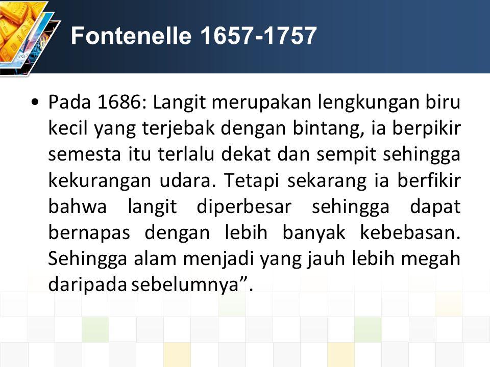 Fontenelle 1657-1757 Pada 1686: Langit merupakan lengkungan biru kecil yang terjebak dengan bintang, ia berpikir semesta itu terlalu dekat dan sempit sehingga kekurangan udara.