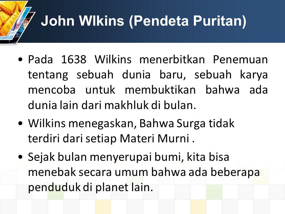 John Wlkins (Pendeta Puritan) Pada 1638 Wilkins menerbitkan Penemuan tentang sebuah dunia baru, sebuah karya mencoba untuk membuktikan bahwa ada dunia lain dari makhluk di bulan.
