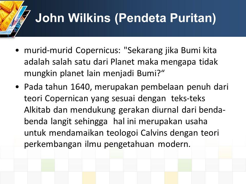 John Wilkins (Pendeta Puritan) murid-murid Copernicus: Sekarang jika Bumi kita adalah salah satu dari Planet maka mengapa tidak mungkin planet lain menjadi Bumi Pada tahun 1640, merupakan pembelaan penuh dari teori Copernican yang sesuai dengan teks-teks Alkitab dan mendukung gerakan diurnal dari benda- benda langit sehingga hal ini merupakan usaha untuk mendamaikan teologoi Calvins dengan teori perkembangan ilmu pengetahuan modern.