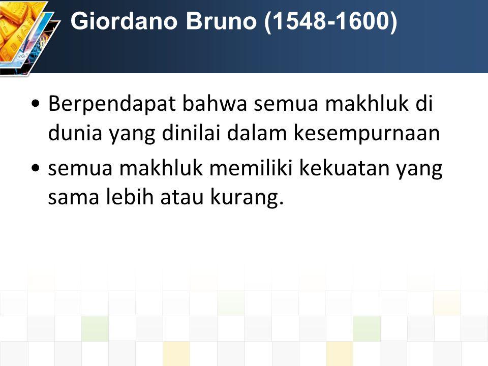 Giordano Bruno (1548-1600) Berpendapat bahwa semua makhluk di dunia yang dinilai dalam kesempurnaan semua makhluk memiliki kekuatan yang sama lebih atau kurang.