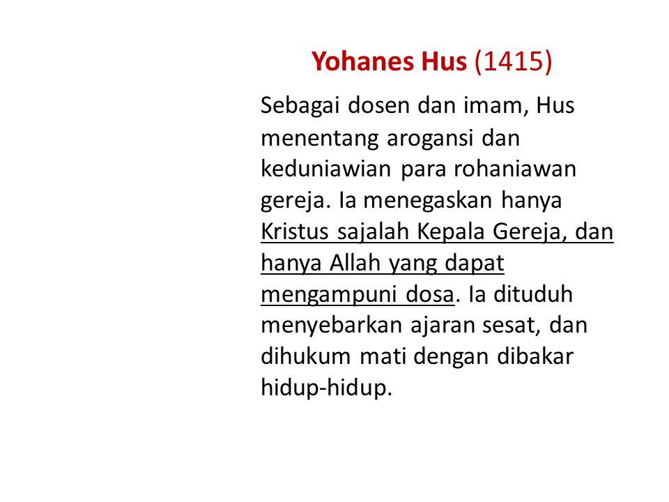 Yohanes Hus (1415) Sebagai dosen dan imam, Hus menentang arogansi dan keduniawian para rohaniawan gereja.