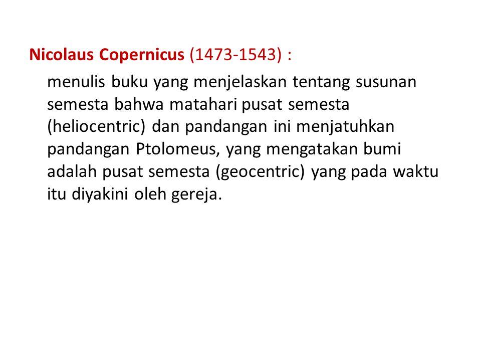 Nicolaus Copernicus (1473-1543) : menulis buku yang menjelaskan tentang susunan semesta bahwa matahari pusat semesta (heliocentric) dan pandangan ini menjatuhkan pandangan Ptolomeus, yang mengatakan bumi adalah pusat semesta (geocentric) yang pada waktu itu diyakini oleh gereja.