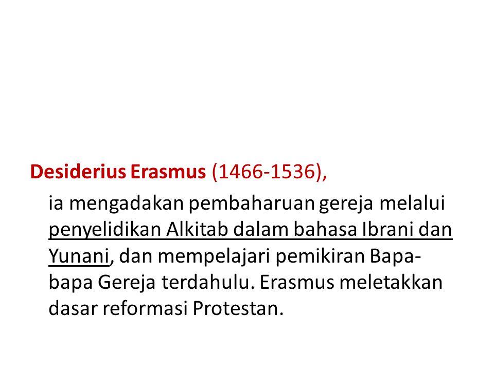 Desiderius Erasmus (1466-1536), ia mengadakan pembaharuan gereja melalui penyelidikan Alkitab dalam bahasa Ibrani dan Yunani, dan mempelajari pemikiran Bapa- bapa Gereja terdahulu.