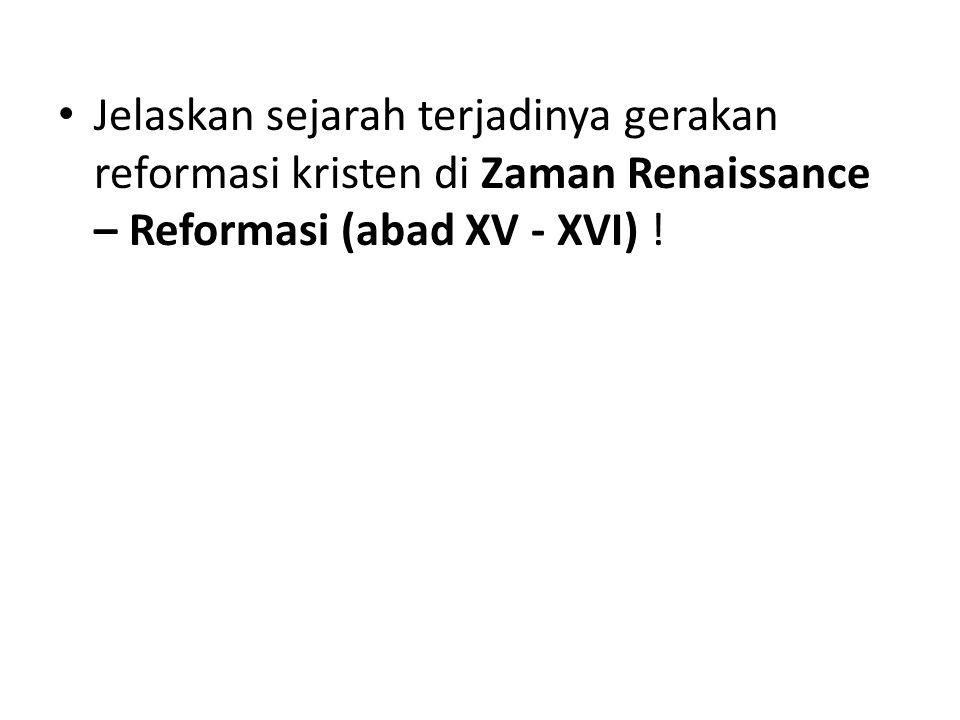 Jelaskan sejarah terjadinya gerakan reformasi kristen di Zaman Renaissance – Reformasi (abad XV - XVI) !